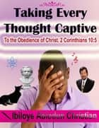 Taking Every Thought Captive: To the Obedience of Christ. 2 Corinthians 10:5 ebook by Ibiloye Abiodun Christian