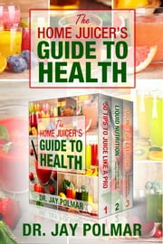 The Home Juicer's Guide To Health: 3 book boxset ebook by Dr. Jay Polmar