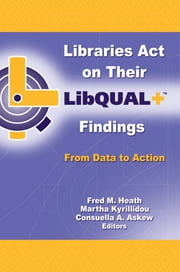 Libraries Act on Their LibQUAL+ Findings - From Data to Action ebook by Fred M. Heath,Martha Kyrillidou,Consuella Askew