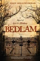Bedlam - A Novel of Love and Madness ebook by Greg Hollingshead