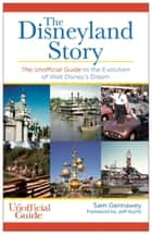 The Disneyland Story - The Unofficial Guide to the Evolution of Walt Disney's Dream ebook by Sam Gennawey, Jeff Kurtti
