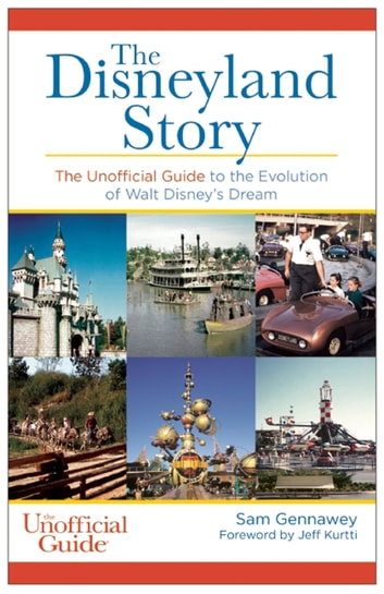 The Disneyland Story - The Unofficial Guide to the Evolution of Walt Disney's Dream ebook by Sam Gennawey