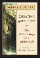 Creating Affluence - The A-to-Z Steps to a Richer Life ebook by Deepak Chopra