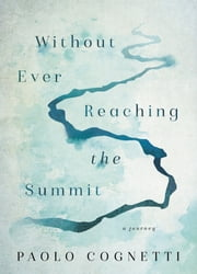 Without Ever Reaching the Summit - A Journey ebook by Paolo Cognetti, Stash Luczkiw