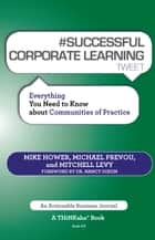 #SUCCESSFUL CORPORATE LEARNING tweet Book07 - Everything You Need to Know about Communities of Practice ebook by Mike Hower, Michael Prevou, Mitchell Levy