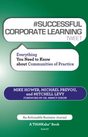 #SUCCESSFUL CORPORATE LEARNING tweet Book07 - Everything You Need to Know about Communities of Practice ebook by Mike Hower,Michael Prevou,Mitchell Levy