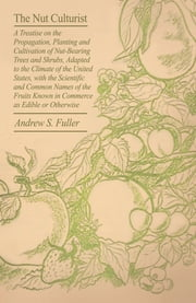 The Nut Culturist - A Treatise On The Propagation, Planting And Cultivation Of Nut-Bearing Trees And Shrubs, Adapted To The Climate Of The United States, With The Scientific And Common Names Of The Fruits Known In Commerce As Edible Or Otherwise ebook by Andrew S. Fuller