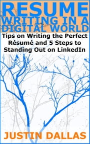 Resume Writing in a Digital World: Tips on Wring the Perfect Resume and 5 Steps to Standing Out on LinkedIn ebook by Justin Dallas