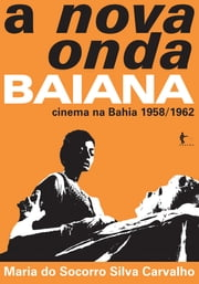 A nova onda Baiana: cinema na Bahia 1958/1962 ebook by Maria do Socorro Silva Carvalho