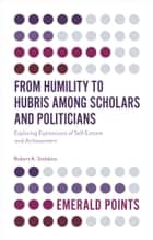 From Humility to Hubris among Scholars and Politicians - Exploring Expressions of Self-Esteem and Achievement ebook by Robert A. Stebbins