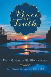 Peace in Truth - Every Moment in Life Gives a Lesson ebook by Rev. Carrie D. Larson, MA, CCHT