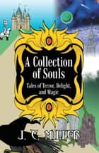 A Collection of Souls - Tales of Terror, Delight, and Magic ebook by
