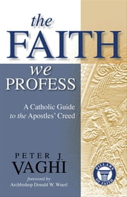 The Faith We Profess - A Catholic Guide to the Apostles' Creed ebook by Peter J. Vaghi,Donald W. Wuerl