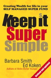 Keep it Super Simple - Creating Wealth for Life in your Self Managed Super Fund ebook by Barbara Smith,Ed Koken