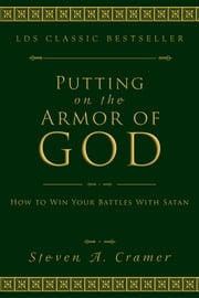 Putting on the Armor of God - How to Win Your Battles with Satan ebook by Steven A. Cramer