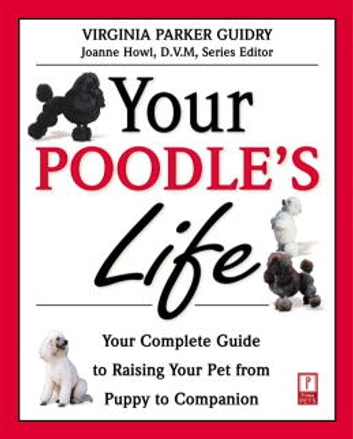 Your Poodle's Life - Your Complete Guide to Raising Your Pet from Puppy to Companion ebook by Virginia Parker Guidry