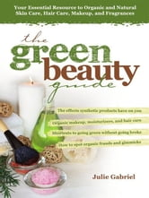 The Green Beauty Guide - Your Essential Resource to Organic and Natural Skin Care, Hair Care, Makeup, and Fragrances ebook by Julie Gabriel