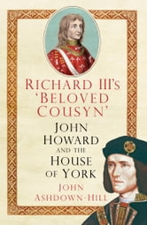 Richard III's 'Beloved Cousyn' - John Howard and the House of York ebook by John Ashdown-Hill