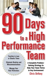 90 Days to a High-Performance Team: A Complete Problem-solving Strategy to Help Your Team Thirve in any Environment ebook by Chris DeVany