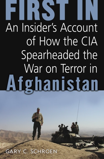 First In - How Seven CIA Officers Opened the War on Terror in Afghanistan ebook by Gary Schroen