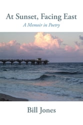 At Sunset, Facing East - A Memoir in Poetry ebook by Bill Jones
