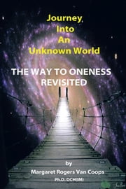 Journey Into An Unknown World - The Way To Oneness Revisited ebook by Dr. Margaret Rogers Van Coops