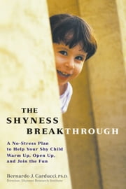 The Shyness Breakthrough - A No-Stress Plan to Help Your Shy Child Warm Up, Open Up, and Join tthe Fun ebook by Bernardo Carducci