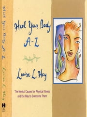 Heal Your Body A-Z - The Mental Causes for Physical Illness and the Way to Overcome Them ebook by Louise Hay