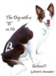 "the Dog with a ""B"" on His Bottom!!! ebook by Brent Atwater"