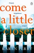 Come a Little Closer - The must-read gripping psychological thriller ebook by Karen Perry