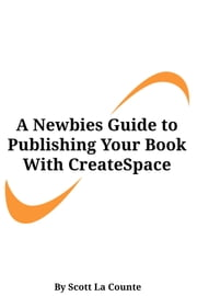 A Newbies Guide to Publishing Your Book With CreateSpace - Publishing a Print Book the Easy Way ebook by Scott La Counte