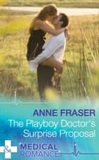The Playboy Doctor's Surprise Proposal (Mills & Boon Medical) ebook by Anne Fraser