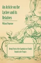 An Article on the Lychee and its Relatives being Fruits of the Sapindaceae Family Found in the Tropics ebook by Wilson Popenoe