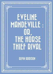 Eveline Mandeville : Or, The Horse Thief Rival ebook by Alvin Addison