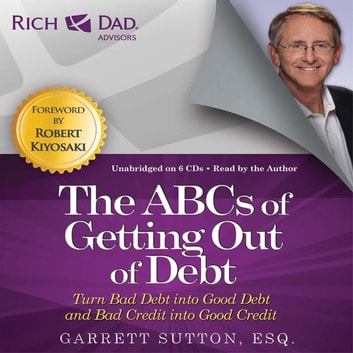 Rich Dad Advisors: The ABCs of Getting Out of Debt - Turn Bad Debt into Good Debt and Bad Credit into Good Credit audiobook by Garrett Sutton, Esq.