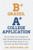 B+ Grades, A+ College Application ebook by Joie Jager-Hyman