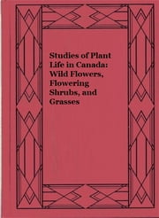 Studies of Plant Life in Canada: Wild Flowers, Flowering Shrubs, and Grasses ebook by Catharine Parr Traill