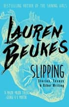Slipping - Stories, Essays, & Other Writing ebook by Lauren Beukes