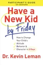 Have a New Kid By Friday Participant's Guide - How to Change Your Child's Attitude, Behavior & Character in 5 Days (A Six-Session Study) ebook by Dr. Kevin Leman