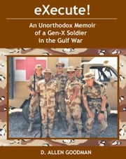 eXecute! - An Unorthodox Memoir of a Gen-X Soldier in the Gulf War ebook by D. Allen Goodman