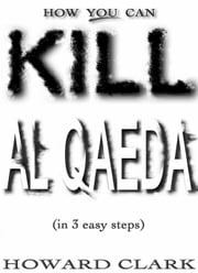 How You Can Kill Al Qaeda: (In 3 Easy Steps) ebook by Clark, Howard, Etc