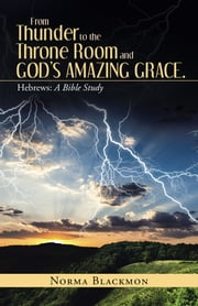 From Thunder to the Throne Room and Gods Amazing Grace. - Hebrews: a Bible Study ebook by Norma Blackmon