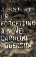 A History of Forgetting ebook by Caroline Adderson