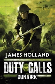 Duty Calls: Dunkirk - Dunkirk ebook by James Holland