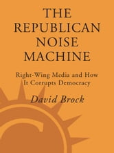 The Republican Noise Machine - Right-Wing Media and How It Corrupts Democracy ebook by David Brock