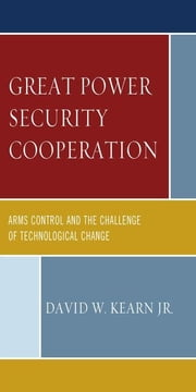 Great Power Security Cooperation: Arms Control and the Challenge of Technological Change ebook by Kearn, David W., Jr.