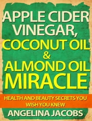 Apple Cider Vinegar, Coconut Oil & Almond Oil Miracle - Health and Beauty Secrets You Wish You Knew ebook by Angelina Jacobs