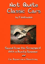 Not Quite Classic Cars. Saved From the Scrapyard With a Rusty Spanner. Car Repairs on a Shoestring. ebook by Julian Wolfendale
