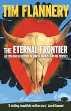 The Eternal Frontier - An Ecological History of North America & Its Peoples ebook by Tim Flannery