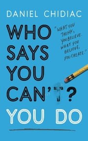 Who Says You Can't? You Do - The life-changing self help book that's empowering people around the world to live an extraordinary life ebooks by Daniel Chidiac